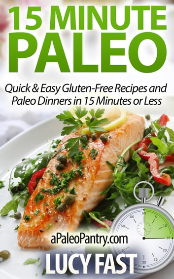 15 Minute Paleo: Quick & Easy Gluten-Free Recipes and Paleo Dinners in 15 Minutes or Less - Paleo Diet Solution Series ebook by Lucy Fast