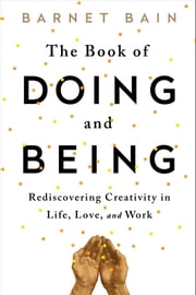 The Book of Doing and Being - Rediscovering Creativity in Life, Love, and Work ebook by Barnet Bain