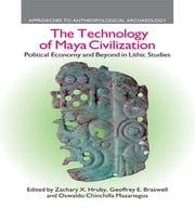 The Technology of Maya Civilization - Political Economy Amd Beyond in Lithic Studies ebook by Zachary X. Hruby,Geoffrey E. Braswell,Oswaldo Chinchilla Mazariegos