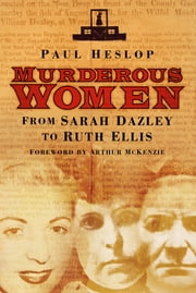 Murderous Women - From Sarah Dazley to Ruth Ellis ebook by Paul Heslop