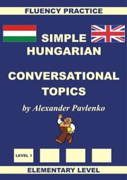 Hungarian-English, Simple Hungarian, Conversational Topics, Elementary Level ebook by Alexander Pavlenko