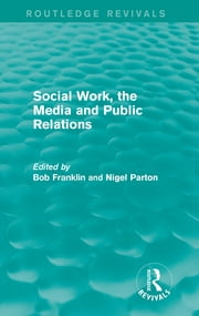 Social Work, the Media and Public Relations (Routledge Revivals) ebook by Bob Franklin,Nigel Parton