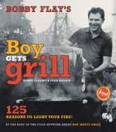 Bobby Flay's Boy Gets Grill - 125 Reasons to Light Your Fire! ebook by Bobby Flay,John Dolan,Gentl & Hyers