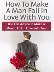 How To Make A Man Fall In Love With You: Use This Advice to Make a Man to Fall in Love with You! ebook by Isabella Carter
