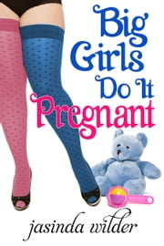 Big Girls Do It Pregnant (Book 6) ebook by Jasinda Wilder