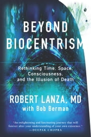 Beyond Biocentrism - Rethinking Time, Space, Consciousness, and the Illusion of Death ebook by Robert Lanza,Bob Berman