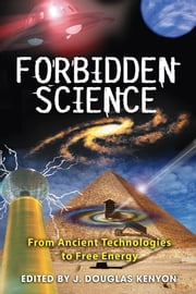 Forbidden Science: From Ancient Technologies to Free Energy - From Ancient Technologies to Free Energy ebook by J. Douglas Kenyon
