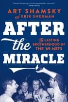 After the Miracle - The Lasting Brotherhood of the '69 Mets eBook by Art Shamsky, Erik Sherman