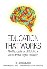 Education That Works - The Neuroscience of Building a More Effective Higher Education ebook by Dr. James Stellar