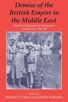 Demise of the British Empire in the Middle East - Britain's Responses to Nationalist Movements, 1943-55 ebook by Michael Cohen, Dr Martin Kolinsky, Martin Kolinsky