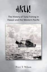 AKU! The History of Tuna Fishing in Hawaii and the Western Pacific ebook by Peter Wilson