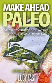 Make Ahead Paleo: Gluten Free Make Ahead Recipes For Busy People On The Go - Paleo Diet Solution Series ebook by Lucy Fast