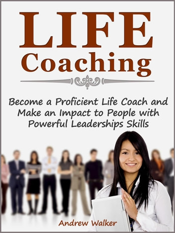 Life Coaching: Become a Proficient Life Coach and Make an Impact to People with Powerful Leaderships Skills ebook by Andrew Walker