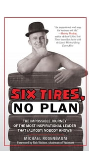 Six Tires, No Plan: The Impossible Journey of the Most Inspirational Leader That (Almost) Nobody Knows ebook by Michael Rosenbaum
