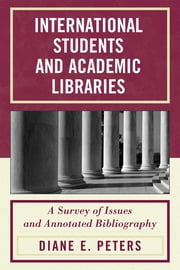 International Students and Academic Libraries - A Survey of Issues and Annotated Bibliography ebook by Diane E. Peters