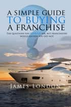 A Simple Guide to Buying a Franchise - Questions you should ask, but franchisors would rather you did not ebook by James  London