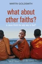 What About Other Faiths? ebook by Martin Goldsmith