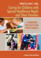 Caring for Children with Special Healthcare Needs and Their Families ebook by Linda L. Eddy