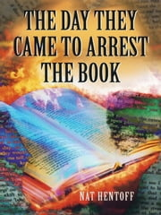 The Day They Came to Arrest the Book ebook by Nat Hentoff