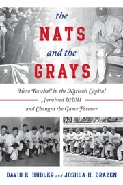 The Nats and the Grays - How Baseball in the Nation's Capital Survived WWII and Changed the Game Forever ebook by David E. Hubler,Joshua H. Drazen