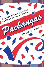 Pachangas - Borderlands Music, U.S. Politics, and Transnational Marketing ebook by Margaret E. Dorsey