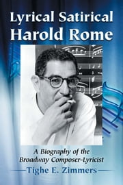 Lyrical Satirical Harold Rome - A Biography of the Broadway Composer-Lyricist ebook by Tighe E. Zimmers