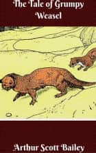 The Tale of Grumpy Weasel Illustrated ebook by Arthur Scott Bailey