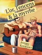 L'or, l'encens et la myrrhe (roman gay) ebook by Andrej Koymasky