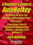 A Beginner's Guide to AutoHotkey, Absolutely the Best Free Windows Utility Software Ever! (Third Edition) Create Power Tools for Windows XP, Windows Vista, Windows 7, Windows 8 and Windows 10 ebook by Jack Dunning