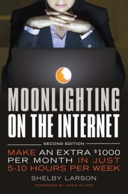 Moonlighting on the Internet - Make An Extra $1000 Per Month in Just 5-10 Hours Per Week ebook by Shelby Larson,Yanik Silver