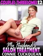 My Husband's Salon Treatment : Couples Threesomes 12 ebook by Connie Cuckquean