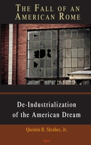The Fall of an American Rome - De-Industrialization of the American Dream ebook by Quentin R. Skrabec Jr.