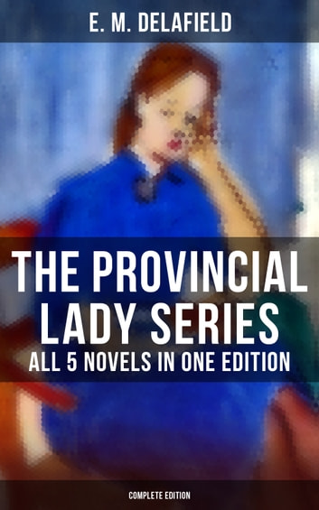 THE PROVINCIAL LADY SERIES - All 5 Novels in One Edition (Complete Edition) - The Diary of a Provincial Lady, The Provincial Lady Goes Further, The Provincial Lady in America, The Provincial Lady in Russia & The Provincial Lady in Wartime ebook by E. M. Delafield
