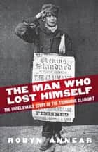 The Man Who Lost Himself - the Unbelievable Story of the Tichborne Claimant ebook by Robyn Annear