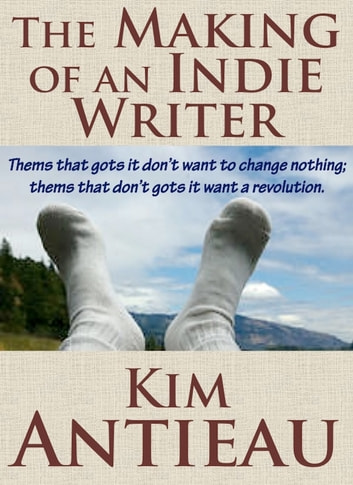The Making of an Indie Writer ebook by Kim Antieau