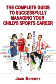 The Complete Guide To Successfully Managing Your Child's Sports Career ebook by Jack Bennett