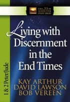 Living with Discernment in the End Times ebook by Kay Arthur,David Lawson,Bob Vereen
