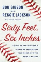 Sixty Feet, Six Inches ebook by Bob Gibson,Reggie Jackson,Lonnie Wheeler