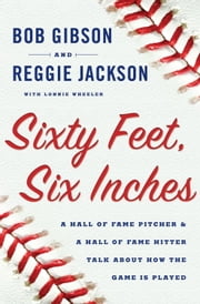 Sixty Feet, Six Inches - A Hall of Fame Pitcher & a Hall of Fame Hitter Talk about How the Game is Played ebook by Bob Gibson,Reggie Jackson,Lonnie Wheeler