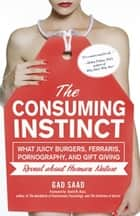 The Consuming Instinct - What Juicy Burgers, Ferraris, Pornography, and Gift Giving Reveal About Human Nature ebook by Gad Saad