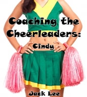 Coaching the Cheerleaders: Cindy - Cheerleaders, #1 ebook by Jack Lee