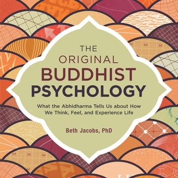 The Original Buddhist Psychology - What the Abhidharma Tells Us About How We Think, Feel, and Experience Life audiobook by Beth Jacobs, Ph.D.