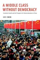 A Middle Class Without Democracy - Economic Growth and the Prospects for Democratization in China ebook by Jie Chen