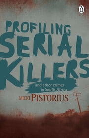 Profiling Serial Killers - And other crimes in South Africa ebook by Micki  Pistorius