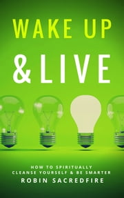 Wake Up & Live: How to Spiritually Cleanse Yourself and Be Smarter ebook by Robin Sacredfire