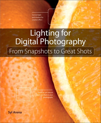Lighting for Digital Photography - From Snapshots to Great Shots (Using Flash and Natural Light for Portrait, Still Life, Action, and Product Photography) ebook by Syl Arena