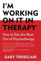 I'm Working On It in Therapy - How to Get the Most Out of Psychotherapy ebook by Gary Trosclair