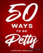 50 Ways to Be Petty ebook by Lorraine Bradner