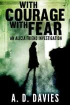 With Courage With Fear - An Alicia Friend Investigation ebook by A. D. Davies