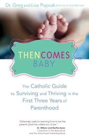 Then Comes Baby - The Catholic Guide to Surviving and Thriving in the First Three Years of Parenthood ebook by Gregory K. Popcak,Lisa Popcak